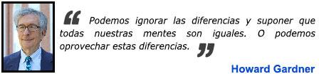 Podemos ignorar las diferencias y suponer que todas nuestras mentes son iguales. O podemos oprovechar estas diferencias. - Howard Gardner