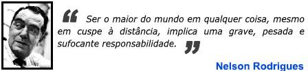 Ser o maior do mundo em qualquer coisa, mesmo em cuspe à distância, implica uma grave, pesada e sufocante responsabilidade. - Nelson Rodrigues